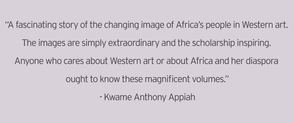 "Quote: ""A fascinating story of the changing image of Africa's people in Western art. The images are simply extraordinary and the scholarship inspiring. Anyone who cares about Western art or about Africa and her diaspora ought to know these magnificent volumes.""—Kwame Anthony Appiah"